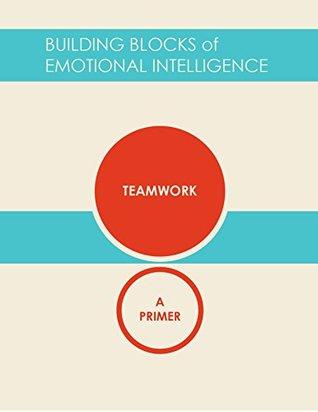 Teamwork: A Primer (Building Blocks of Emotional Intelligence Book 11)