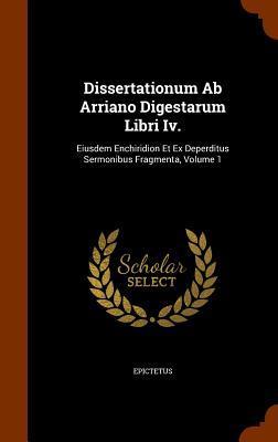 Dissertationum AB Arriano Digestarum Libri IV.: Eiusdem Enchiridion Et Ex Deperditus Sermonibus Fragmenta, Volume 1