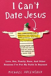 I Can't Date Jesus: Love, Sex, Family, Race, and Other Reasons I've Put My Faith in Beyoncé Pdf Book