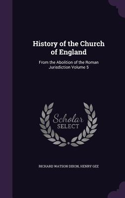 History of the Church of England: From the Abolition of the Roman Jurisdiction Volume 5