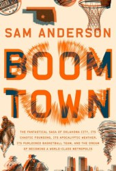 Boom Town: The Fantastical Saga of Oklahoma City, Its Chaotic Founding, Its Apocalyptic Weather, Its Purloined Basketball Team, and the Dream of Becoming a World-class Metropolis Pdf Book