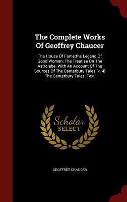 The Complete Works of Geoffrey Chaucer: The House of Fame: The Legend of Good Women: The Treatise on the Astrolabe: With an Account of the Sources of the Canterbury Tales.[v. 4] the Canterbury Tales: Text