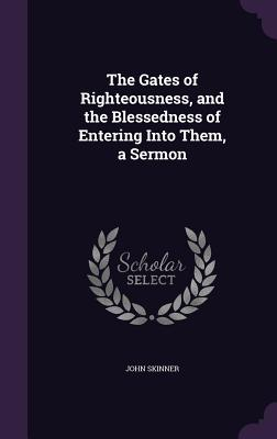 The Gates of Righteousness, and the Blessedness of Entering Into Them, a Sermon