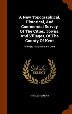 A New Topographical, Historical, and Commercial Survey of the Cities, Towns, and Villages, of the County of Kent: Arranged in Alphabetical Order