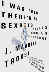 I Was Told There'd Be Sexbots: Travels through the Future Pdf Book