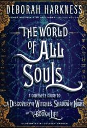 The World of All Souls: A Complete Guide to A Discovery of Witches, Shadow of Night, and the Book of Life Book