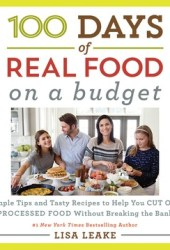 100 Days of Real Food: On a Budget: Simple Tips and Tasty Recipes to Help You Cut Out Processed Food Without Breaking the Bank Pdf Book