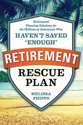 """The Retirement Rescue Plan: Retirement Planning Solutions for the Millions of Americans Who Haven't Saved """"Enough"""""""