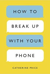 How to Break Up with Your Phone: The 30-Day Plan to Take Back Your Life Book Pdf