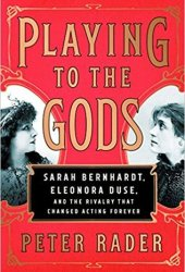 Playing to the Gods: Sarah Bernhardt, Eleonora Duse, and the Rivalry that Changed Acting Forever Pdf Book