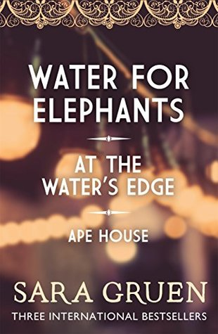 The Sara Gruen Collection: Water for Elephants - At the Water's Edge - Ape House