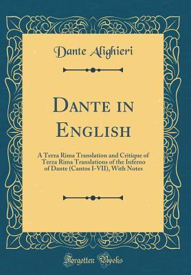 Dante in English: A Terza Rima Translation and Critique of Terza Rima Translations of the Inferno of Dante (Cantos I-VII), with Notes (Classic Reprint)