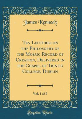 Ten Lectures on the Philosophy of the Mosaic Record of Creation, Delivered in the Chapel of Trinity College, Dublin, Vol. 1 of 2