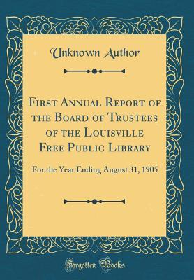First Annual Report of the Board of Trustees of the Louisville Free Public Library: For the Year Ending August 31, 1905