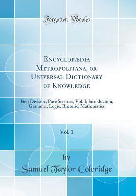 Encyclopædia Metropolitana, or Universal Dictionary of Knowledge, Vol. 1: First Division, Pure Sciences, Vol. I; Introduction, Grammar, Logic, Rhetoric, Mathematics