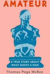 Amateur: A True Story About What Makes a Man Pdf Book
