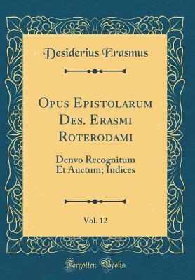 Opus Epistolarum Des. Erasmi Roterodami, Vol. 12: Denvo Recognitum Et Auctum; Indices