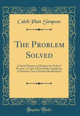 The Problem Solved: A Social Statute to Mitigate the Evils of Poverty, a Code of Practicable Legislation to Promote True Christian Brotherhood