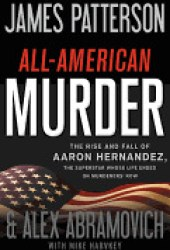 All-American Murder: The Rise and Fall of Aaron Hernandez, the Superstar Whose Life Ended on Murderers' Row Book