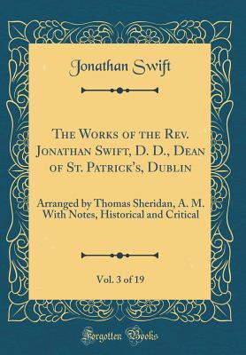 The Works of the Rev. Jonathan Swift, D. D., Dean of St. Patrick's, Dublin, Vol. 3 of 19: Arranged by Thomas Sheridan, A. M. with Notes, Historical and Critical