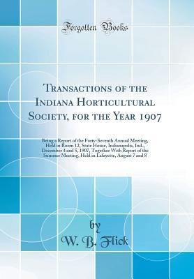 Transactions of the Indiana Horticultural Society, for the Year 1907: Being a Report of the Forty-Seventh Annual Meeting, Held in Room 12, State House, Indianapolis, Ind., December 4 and 5, 1907, Together with Report of the Summer Meeting, Held in Lafayet