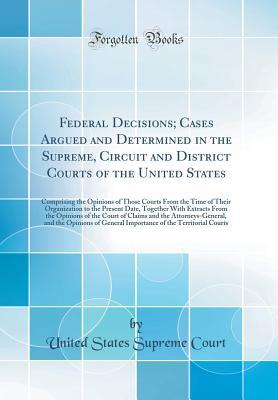 Federal Decisions; Cases Argued and Determined in the Supreme, Circuit and District Courts of the United States: Comprising the Opinions of Those Courts from the Time of Their Organization to the Present Date, Together with Extracts from the Opinions of T