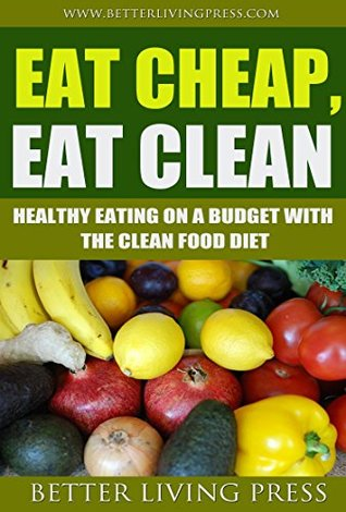 Eat Cheap, Eat Clean: Healthy Eating On a Budget With the Clean Food Diet