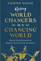 Raising World Changers in a Changing World: How One Family Discovered the Beauty of Sacrifice and the Joy of Giving Book