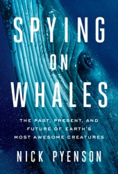 Spying on Whales: The Past, Present, and Future of Earth's Most Awesome Creatures Book