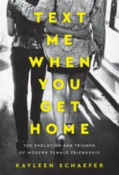 Text Me When You Get Home: The Evolution and Triumph of Modern Female Friendship Book