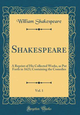 Shakespeare, Vol. 1: A Reprint of His Collected Works, as Put Forth in 1623; Containing the Comedies