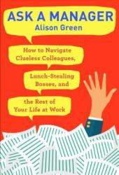 Ask a Manager: How to Navigate Clueless Colleagues, Lunch-Stealing Bosses, and the Rest of Your Life at Work Book