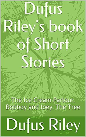 Dufus Riley's book of Short Stories: The Ice Cream Parlour. Bobboy and Joey. The Tree