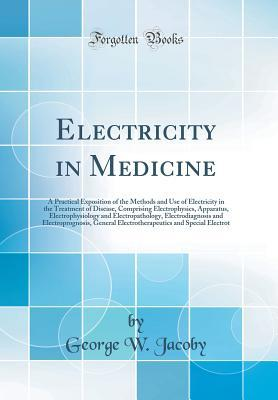 Electricity in Medicine: A Practical Exposition of the Methods and Use of Electricity in the Treatment of Disease, Comprising Electrophysics, Apparatus, Electrophysiology and Electropathology, Electrodiagnosis and Electroprognosis, General Electrotherapeu