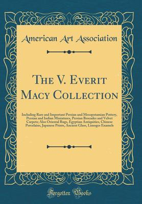 The V. Everit Macy Collection: Including Rare and Important Persian and Mesopotamian Pottery, Persian and Indian Miniatures, Persian Brocades and Velvet Carpets; Also Oriental Rugs, Egyptian Antiquities, Chinese Porcelains, Japanese Prints, Ancient Glass,