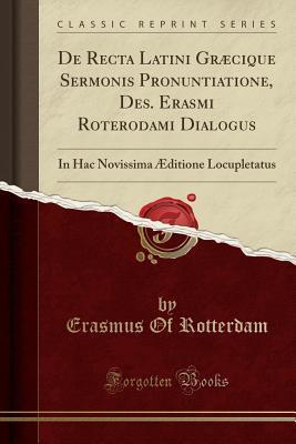 de Recta Latini Gr�cique Sermonis Pronuntiatione, Des. Erasmi Roterodami Dialogus: In Hac Novissima �ditione Locupletatus