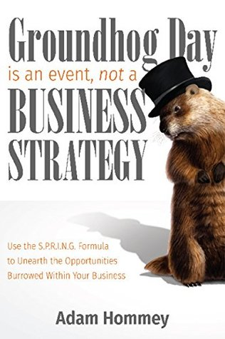 Groundhog Day is an Event, Not a Business Strategy: Use the S.P.R.I.N.G. Formula to Unearth the Opportunities Burrowed Within Your Business