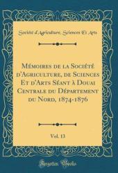 M�moires de la Soci�t� d'Agriculture, de Sciences Et d'Arts S�ant � Douai Centrale Du D�partement Du Nord, 1874-1876, Vol. 13 (Classic Reprint)