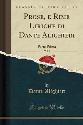 Prose, E Rime Liriche Di Dante Alighieri, Vol. 5: Parte Prima