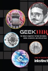 Geek Ink: The World's Smartest Tattoos for Rebels, Nerds, Scientists, and Intellectuals Book
