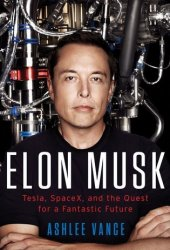 Elon Musk: Tesla, SpaceX, and the Quest for a Fantastic Future Pdf Book