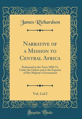 Narrative of a Mission to Central Africa, Vol. 2 of 2: Performed in the Years 1850-51, Under the Orders and at the Expense of Her Majesty's Government