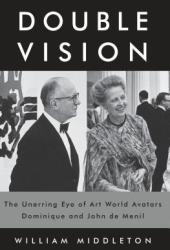Double Vision: The Unerring Eye of Art World Avatars Dominique and John de Menil Pdf Book