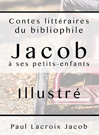 Contes littéraires du bibliophile Jacob à ses petits-enfants