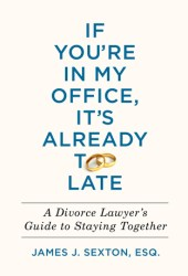 If You're in My Office, It's Already Too Late: A Divorce Lawyer's Guide to Staying Together Book