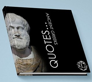 Quotes... Ancient Greeks: Inspiring Quotations by the Greatest Ancient Greeks: Socrates, Aristotle, Plato, Epicurus, Archimedes, Alexander the Great, Pindar, ... Aesop, Homer, ... (Inspiring Minds Book 3)
