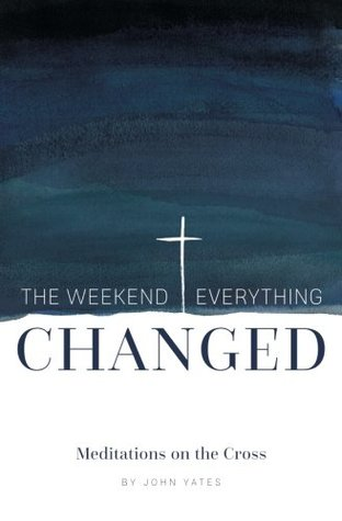 The Weekend Everything Changed: Meditations on the Cross