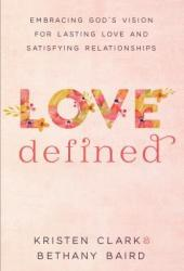 Love Defined: Embracing God's Vision for Lasting Love and Satisfying Relationships Pdf Book