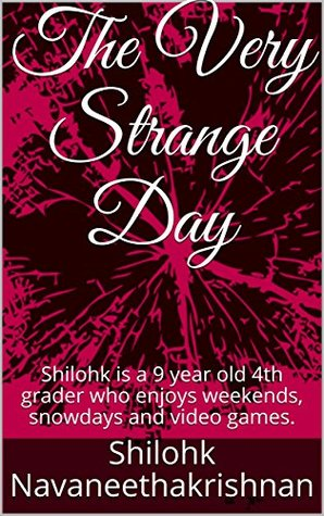 The Very Strange Day: Shilohk is a 9 year old 4th grader who enjoys weekends, snowdays and video games.