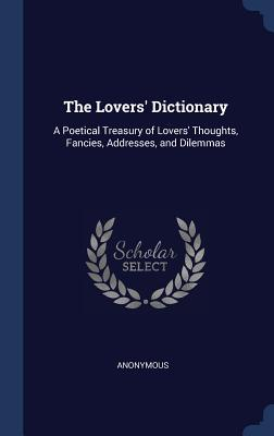 The Lovers' Dictionary: A Poetical Treasury of Lovers' Thoughts, Fancies, Addresses, and Dilemmas